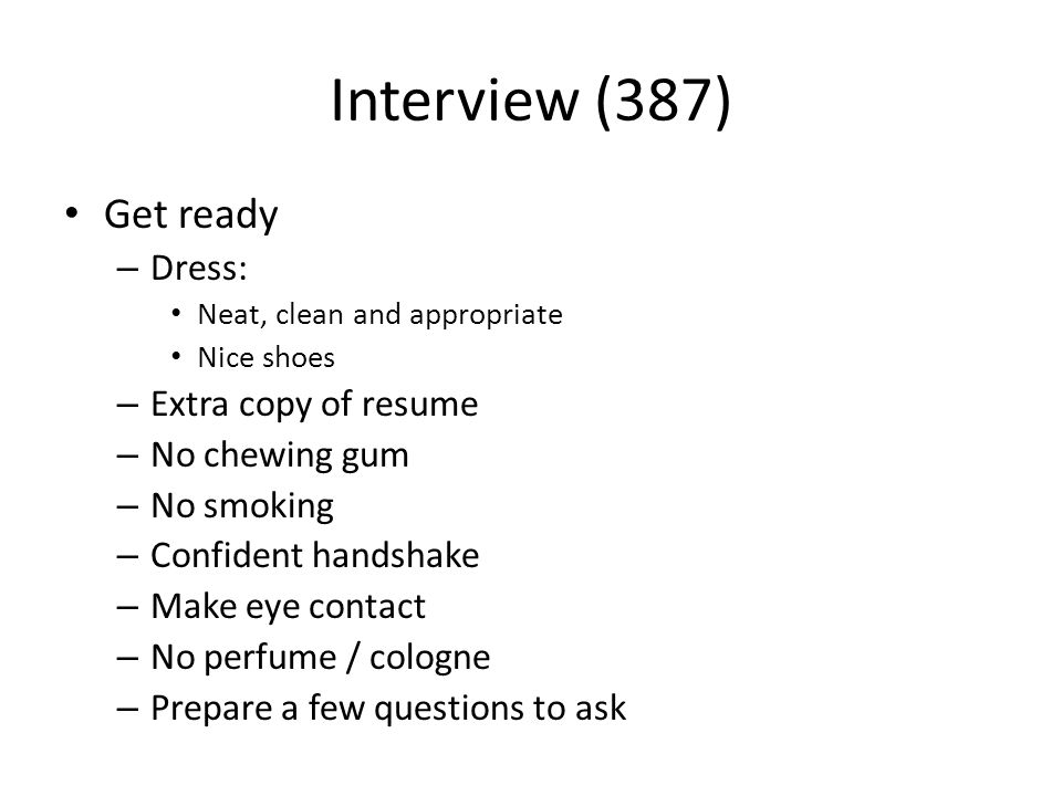 Interview (387) Get ready – Dress: Neat, clean and appropriate Nice shoes – Extra copy of resume – No chewing gum – No smoking – Confident handshake – Make eye contact – No perfume / cologne – Prepare a few questions to ask