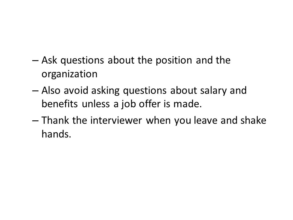 – Ask questions about the position and the organization – Also avoid asking questions about salary and benefits unless a job offer is made.