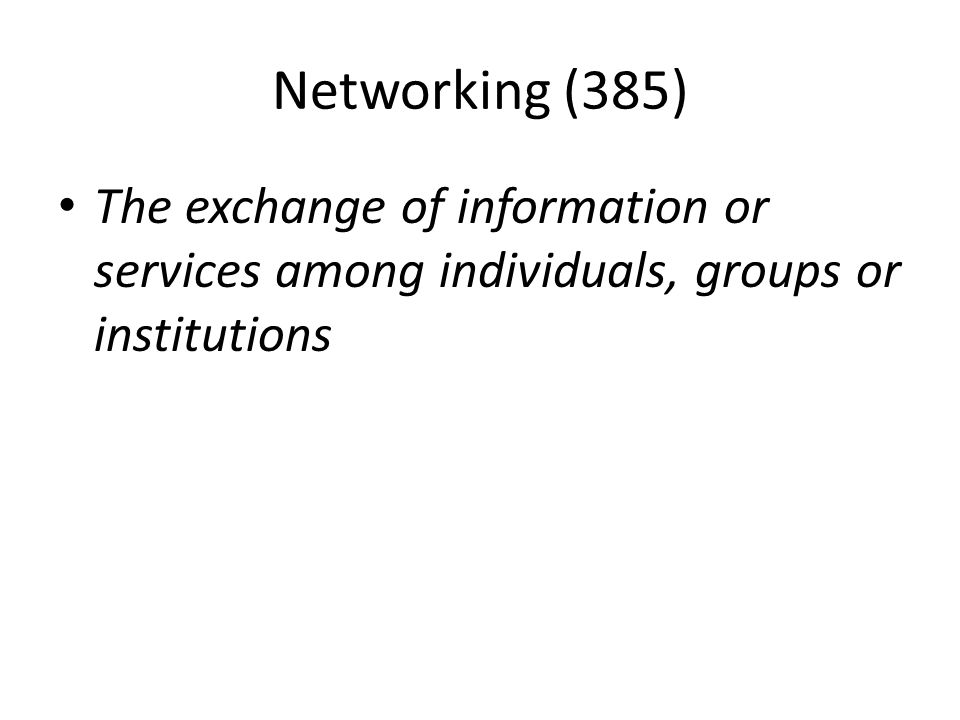 Networking (385) The exchange of information or services among individuals, groups or institutions