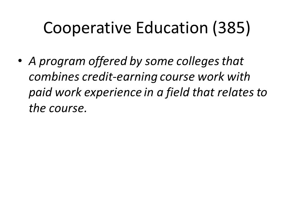 Cooperative Education (385) A program offered by some colleges that combines credit-earning course work with paid work experience in a field that relates to the course.