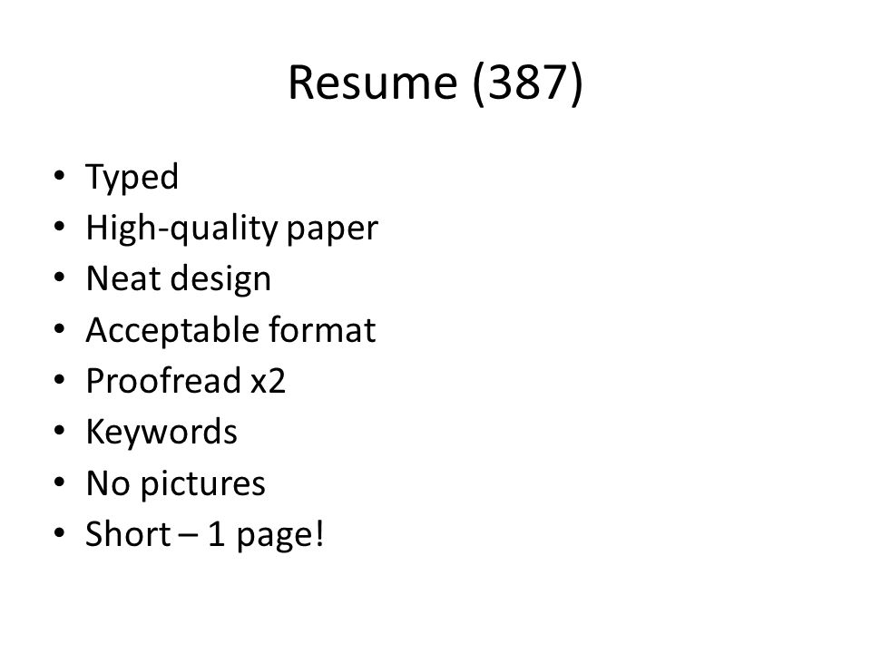 Resume (387) Typed High-quality paper Neat design Acceptable format Proofread x2 Keywords No pictures Short – 1 page!