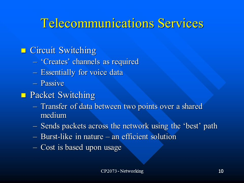 CP Networking10 Telecommunications Services Circuit Switching Circuit Switching –'Creates' channels as required –Essentially for voice data –Passive Packet Switching Packet Switching –Transfer of data between two points over a shared medium –Sends packets across the network using the 'best' path –Burst-like in nature – an efficient solution –Cost is based upon usage