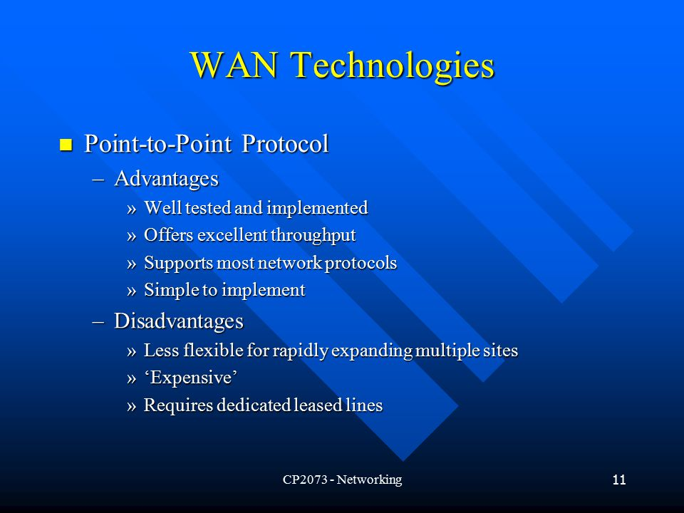 CP Networking11 WAN Technologies Point-to-Point Protocol Point-to-Point Protocol –Advantages »Well tested and implemented »Offers excellent throughput »Supports most network protocols »Simple to implement –Disadvantages »Less flexible for rapidly expanding multiple sites »'Expensive' »Requires dedicated leased lines