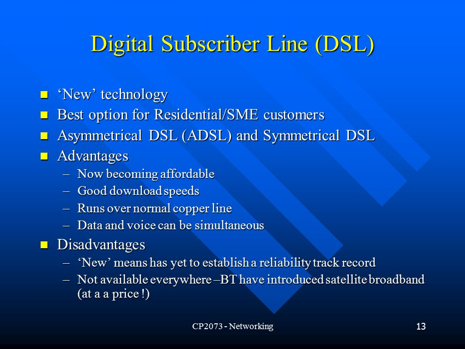 CP Networking13 Digital Subscriber Line (DSL) 'New' technology 'New' technology Best option for Residential/SME customers Best option for Residential/SME customers Asymmetrical DSL (ADSL) and Symmetrical DSL Asymmetrical DSL (ADSL) and Symmetrical DSL Advantages Advantages –Now becoming affordable –Good download speeds –Runs over normal copper line –Data and voice can be simultaneous Disadvantages Disadvantages –'New' means has yet to establish a reliability track record –Not available everywhere –BT have introduced satellite broadband (at a a price !)