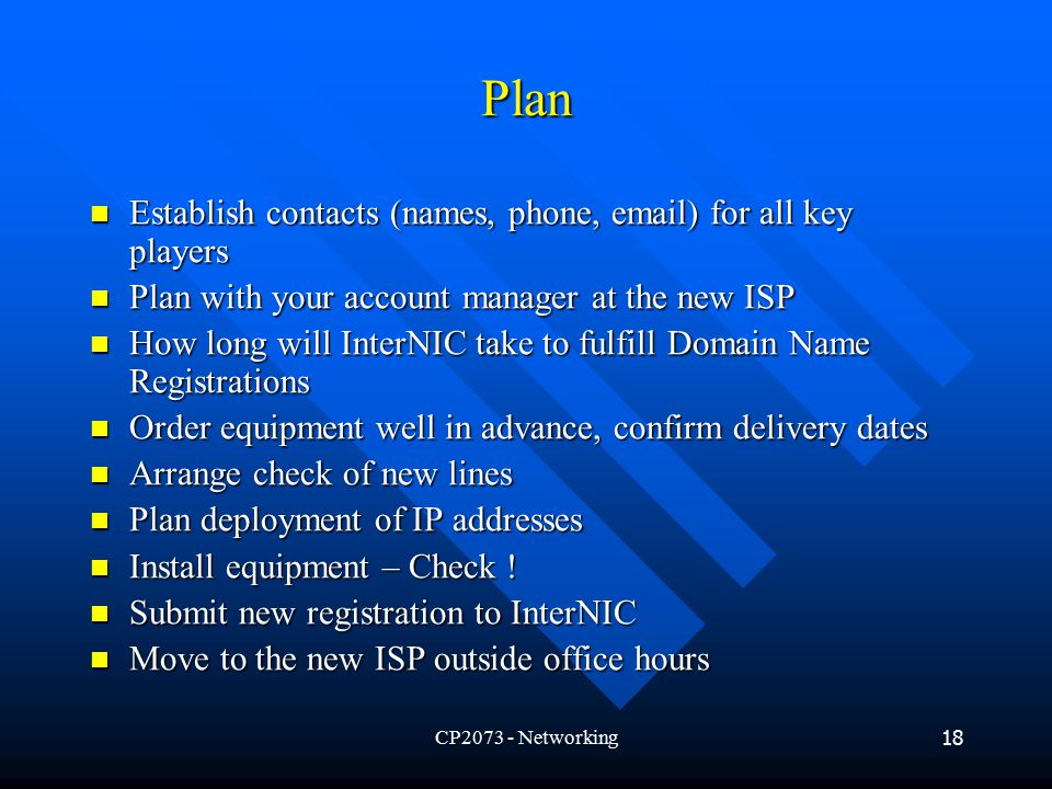 CP Networking18 Plan Establish contacts (names, phone,  ) for all key players Establish contacts (names, phone,  ) for all key players Plan with your account manager at the new ISP Plan with your account manager at the new ISP How long will InterNIC take to fulfill Domain Name Registrations How long will InterNIC take to fulfill Domain Name Registrations Order equipment well in advance, confirm delivery dates Order equipment well in advance, confirm delivery dates Arrange check of new lines Arrange check of new lines Plan deployment of IP addresses Plan deployment of IP addresses Install equipment – Check .