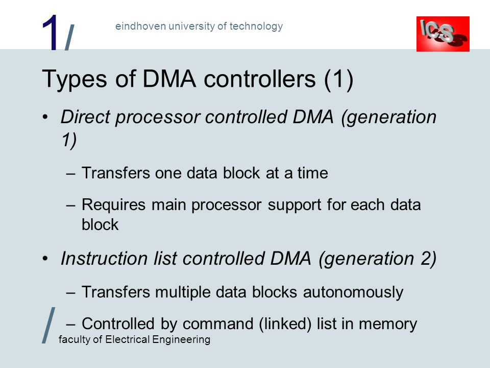 1/1/ / faculty of Electrical Engineering eindhoven university of technology Types of DMA controllers (1) Direct processor controlled DMA (generation 1) –Transfers one data block at a time –Requires main processor support for each data block Instruction list controlled DMA (generation 2) –Transfers multiple data blocks autonomously –Controlled by command (linked) list in memory