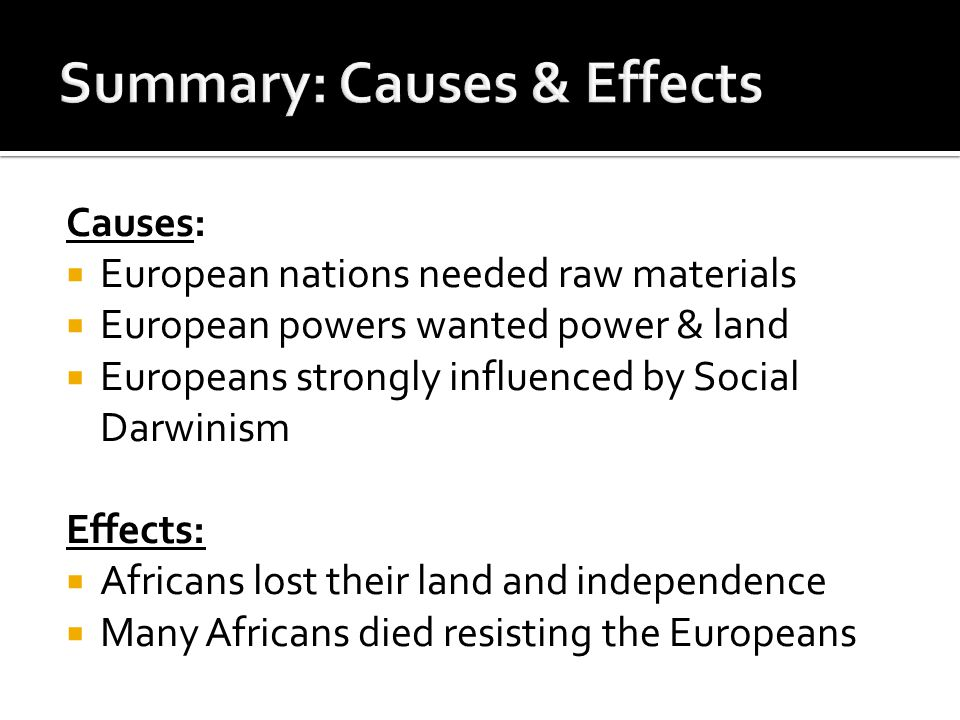 Causes:  European nations needed raw materials  European powers wanted power & land  Europeans strongly influenced by Social Darwinism Effects:  Africans lost their land and independence  Many Africans died resisting the Europeans