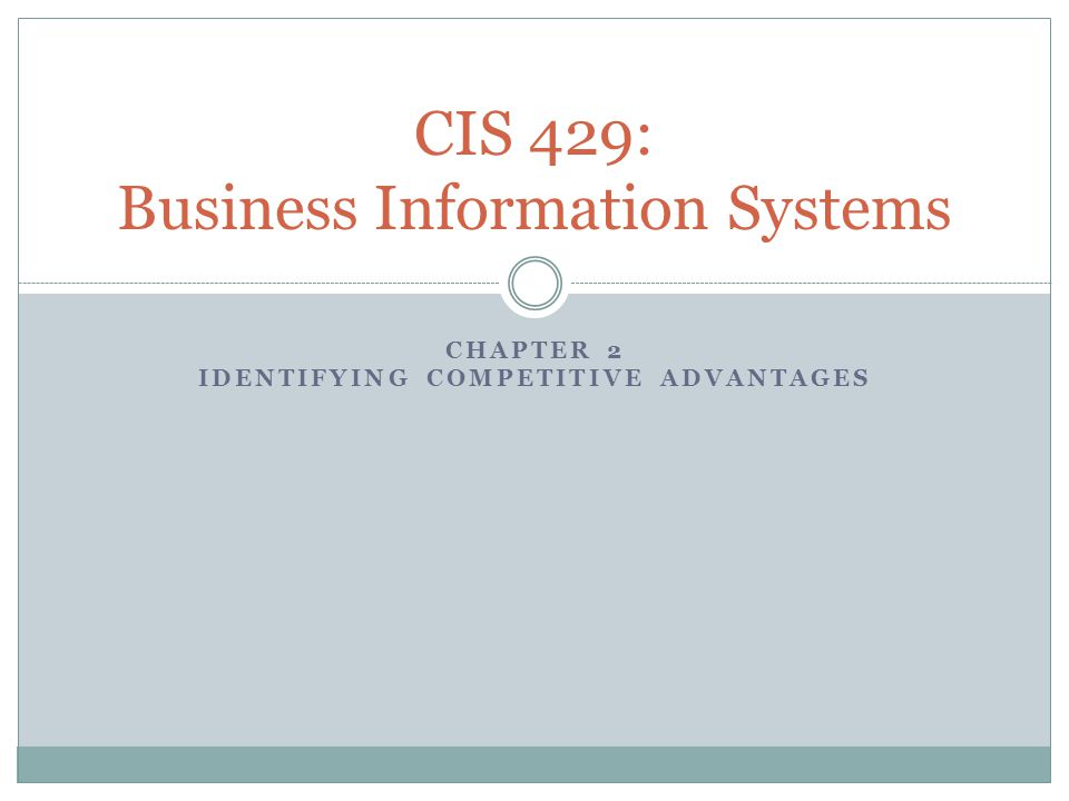 CHAPTER 2 IDENTIFYING COMPETITIVE ADVANTAGES CIS 429: Business Information Systems