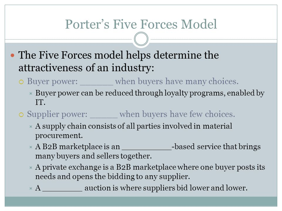 Porter's Five Forces Model The Five Forces model helps determine the attractiveness of an industry:  Buyer power: ______ when buyers have many choices.