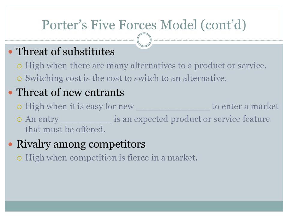 Porter's Five Forces Model (cont'd) Threat of substitutes  High when there are many alternatives to a product or service.