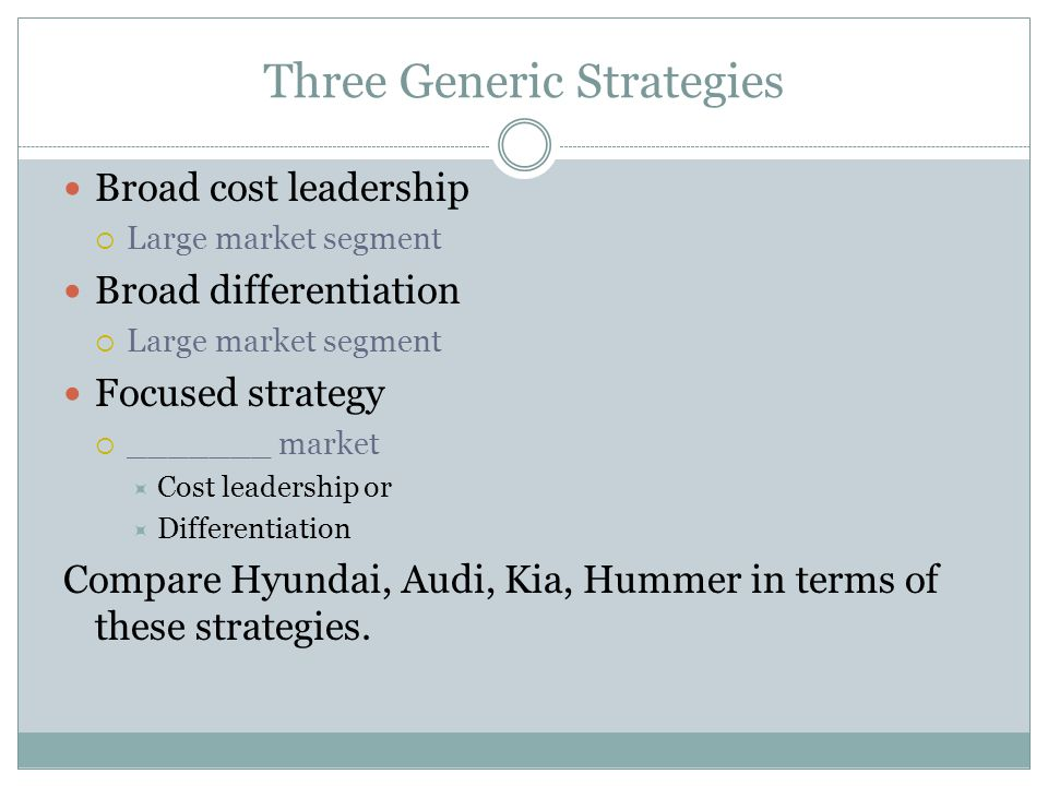 Three Generic Strategies Broad cost leadership  Large market segment Broad differentiation  Large market segment Focused strategy  _______ market  Cost leadership or  Differentiation Compare Hyundai, Audi, Kia, Hummer in terms of these strategies.