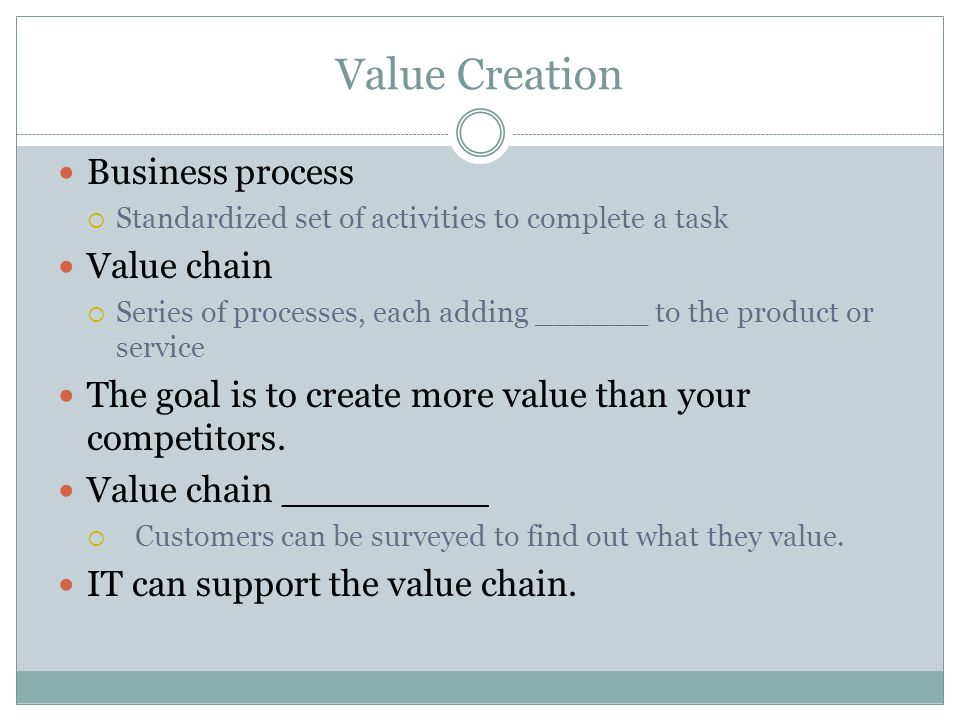 Value Creation Business process  Standardized set of activities to complete a task Value chain  Series of processes, each adding ______ to the product or service The goal is to create more value than your competitors.