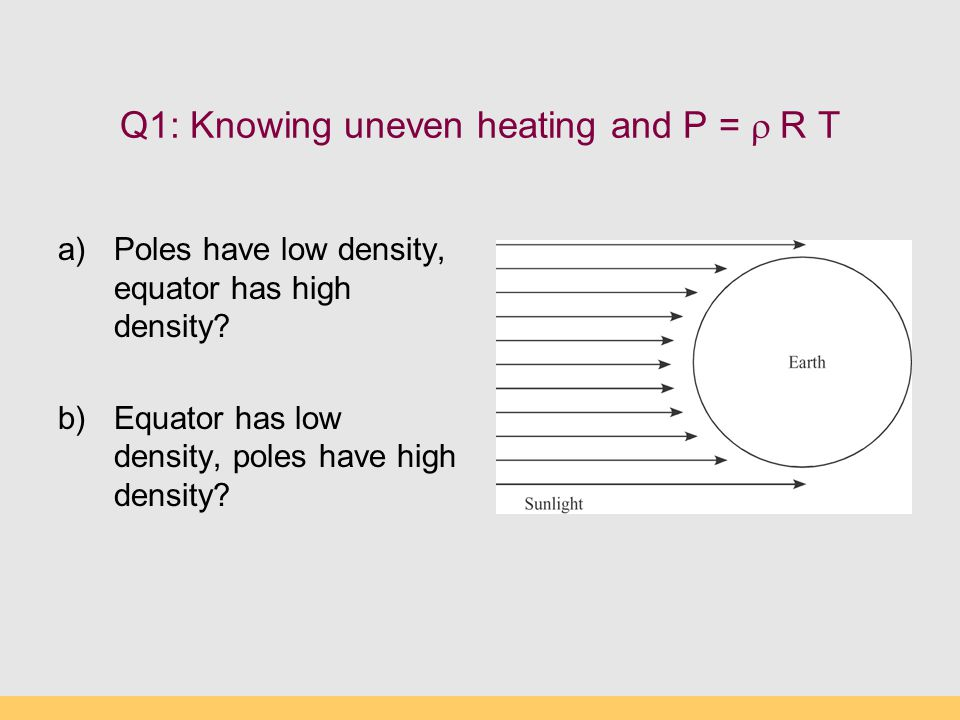 Q1: Knowing uneven heating and P =  R T a)Poles have low density, equator has high density.