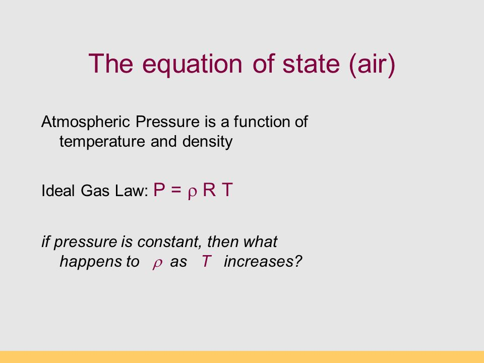 The equation of state (air) Atmospheric Pressure is a function of temperature and density Ideal Gas Law: P =  R T if pressure is constant, then what happens to  as T increases