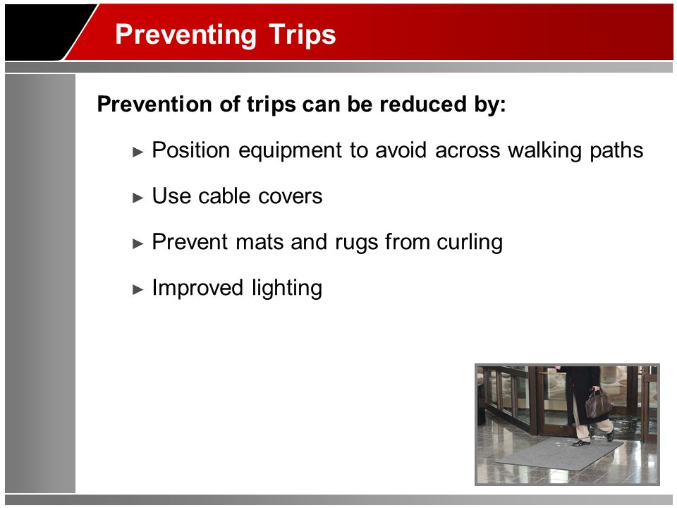 Preventing Trips Prevention of trips can be reduced by: ► Position equipment to avoid across walking paths ► Use cable covers ► Prevent mats and rugs from curling ► Improved lighting
