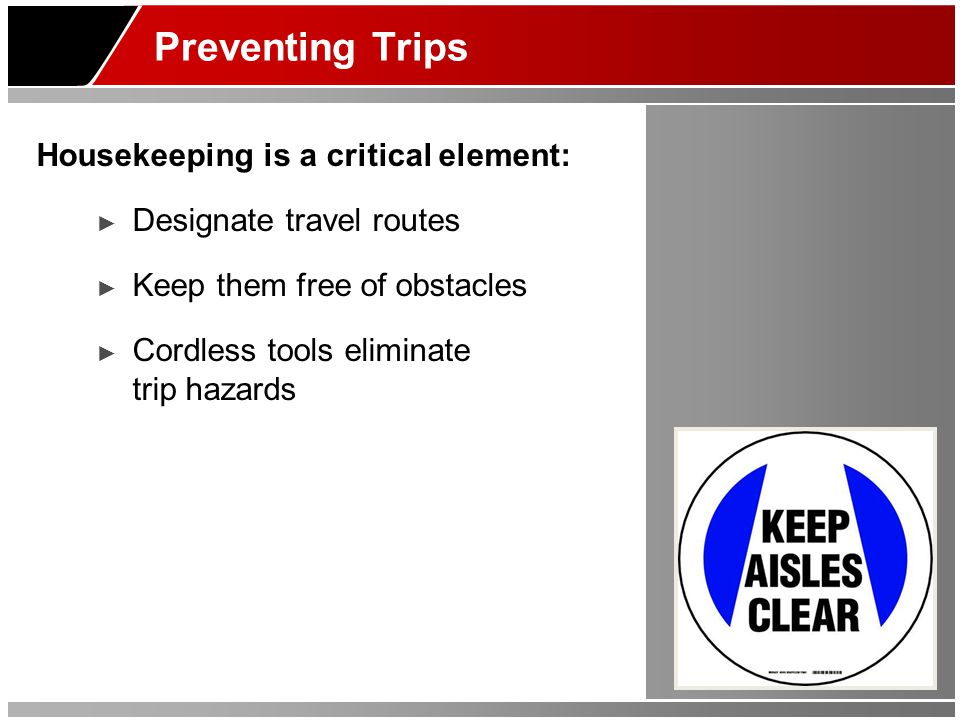 Preventing Trips Housekeeping is a critical element: ► Designate travel routes ► Keep them free of obstacles ► Cordless tools eliminate trip hazards