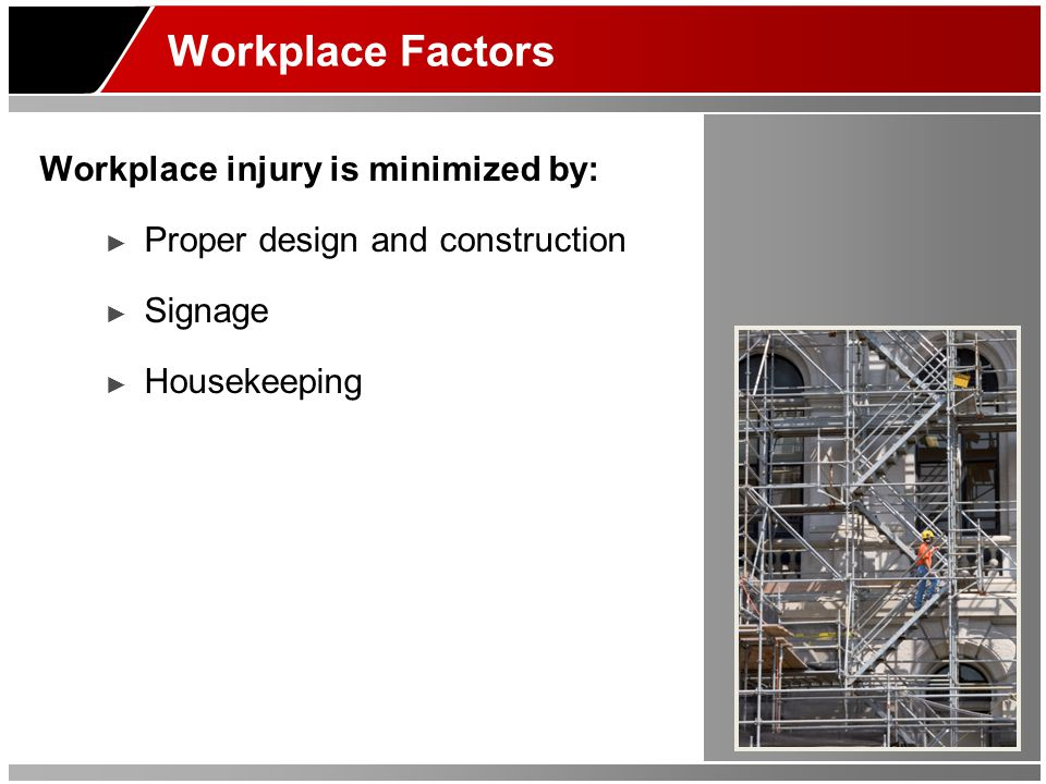 Workplace Factors Workplace injury is minimized by: ► Proper design and construction ► Signage ► Housekeeping