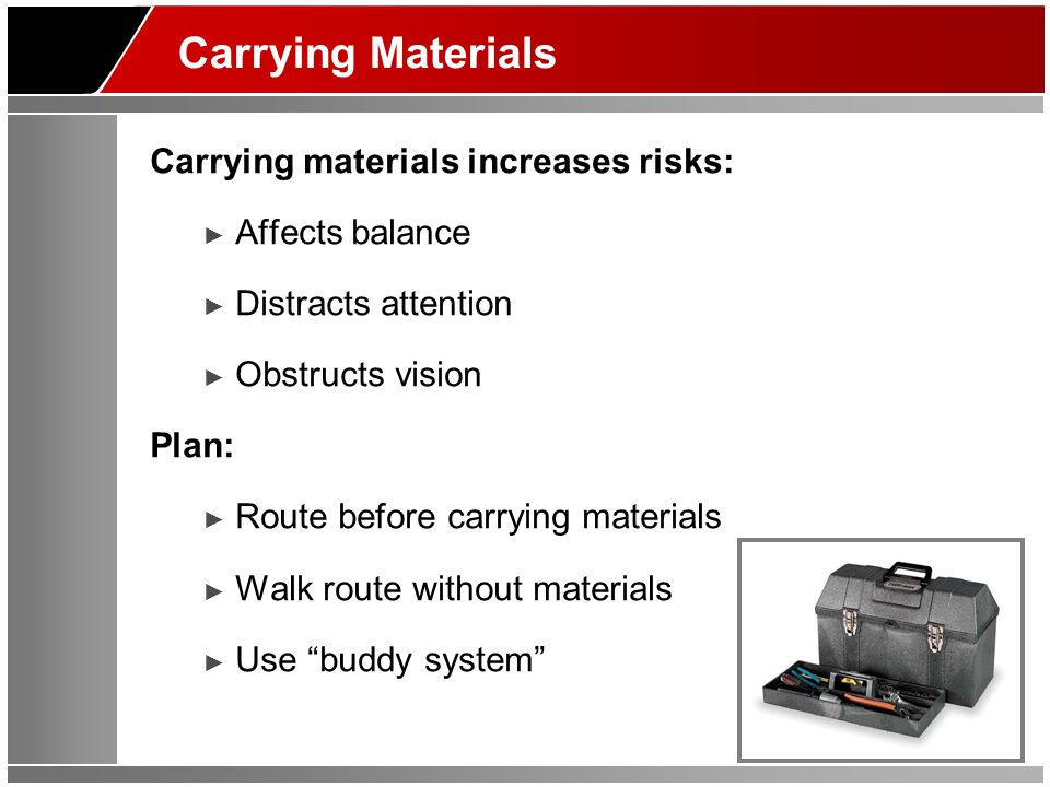 Carrying Materials Carrying materials increases risks: ► Affects balance ► Distracts attention ► Obstructs vision Plan: ► Route before carrying materials ► Walk route without materials ► Use buddy system