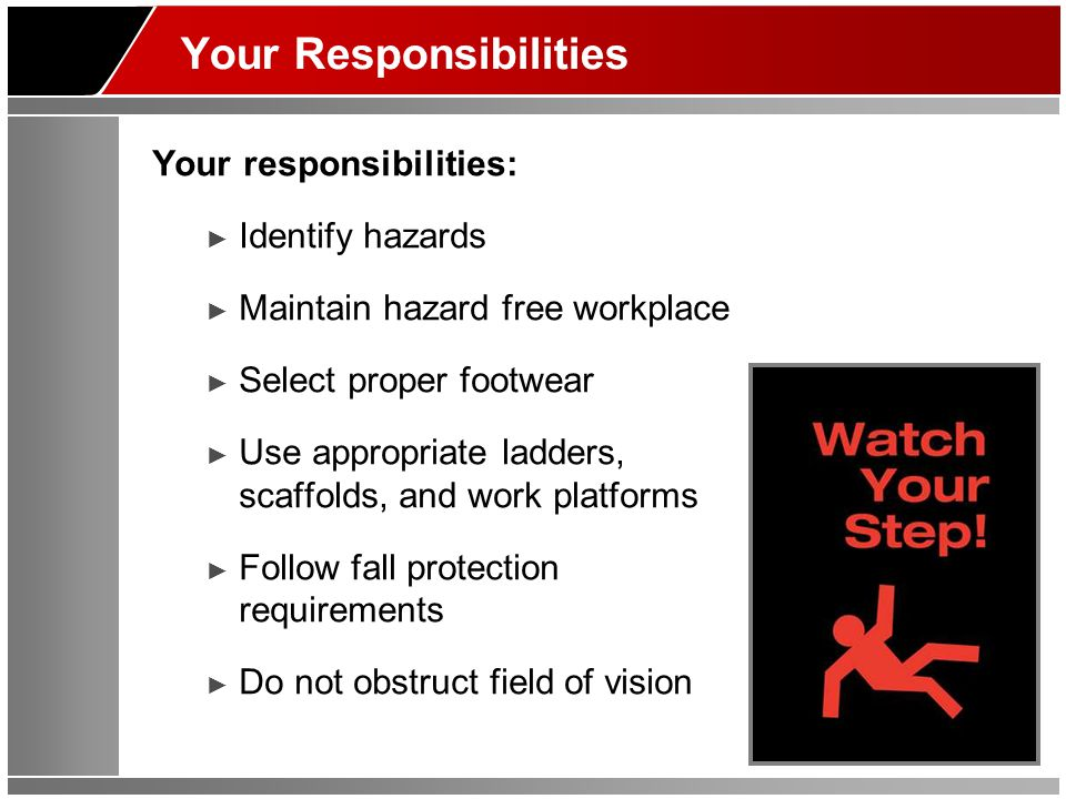 Your Responsibilities Your responsibilities: ► Identify hazards ► Maintain hazard free workplace ► Select proper footwear ► Use appropriate ladders, scaffolds, and work platforms ► Follow fall protection requirements ► Do not obstruct field of vision