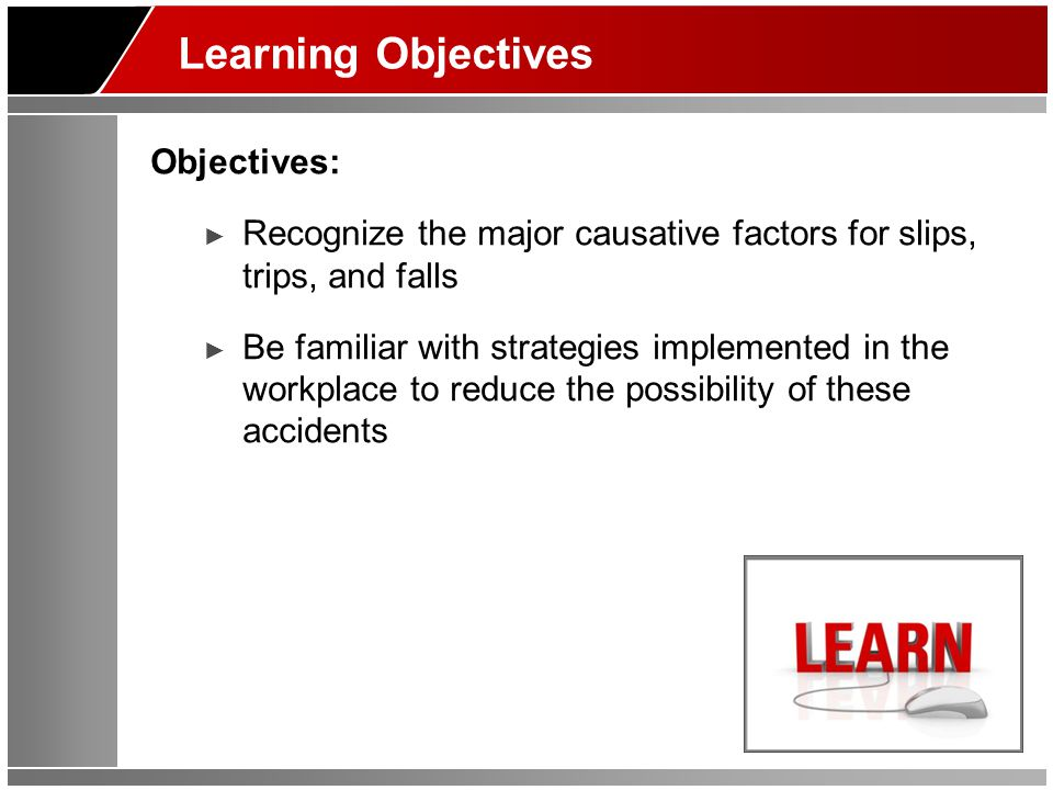 Learning Objectives Objectives: ► Recognize the major causative factors for slips, trips, and falls ► Be familiar with strategies implemented in the workplace to reduce the possibility of these accidents