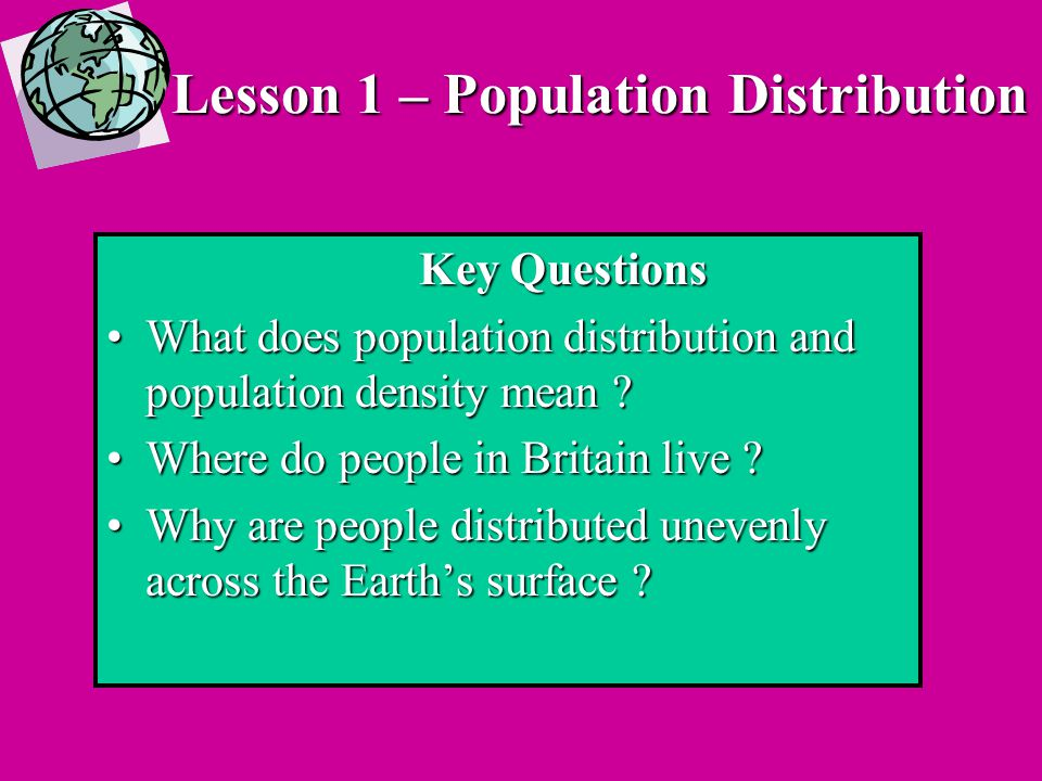 Lesson 1 – Population Distribution Key Questions What does population distribution and population density mean What does population distribution and population density mean .
