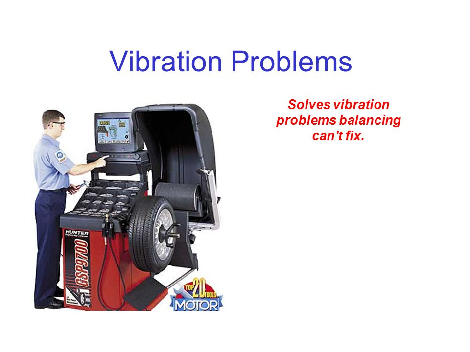 Vibration Problems Solves vibration problems balancing can't