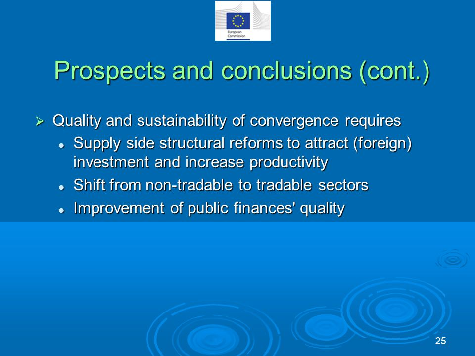 Prospects and conclusions (cont.)  Quality and sustainability of convergence requires Supply side structural reforms to attract (foreign) investment and increase productivity Supply side structural reforms to attract (foreign) investment and increase productivity Shift from non-tradable to tradable sectors Shift from non-tradable to tradable sectors Improvement of public finances quality Improvement of public finances quality 25