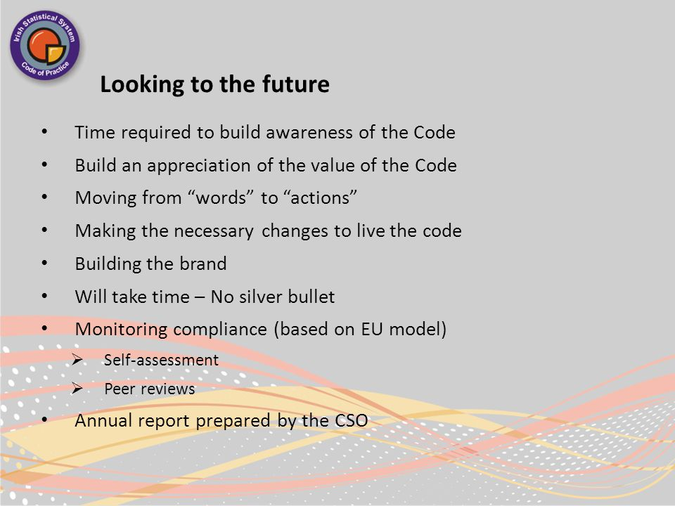 Looking to the future Time required to build awareness of the Code Build an appreciation of the value of the Code Moving from words to actions Making the necessary changes to live the code Building the brand Will take time – No silver bullet Monitoring compliance (based on EU model)  Self-assessment  Peer reviews Annual report prepared by the CSO