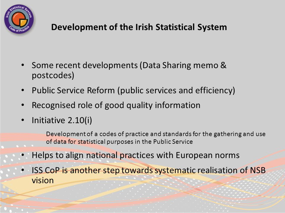 Development of the Irish Statistical System Some recent developments (Data Sharing memo & postcodes) Public Service Reform (public services and efficiency) Recognised role of good quality information Initiative 2.10(i) Development of a codes of practice and standards for the gathering and use of data for statistical purposes in the Public Service Helps to align national practices with European norms ISS CoP is another step towards systematic realisation of NSB vision