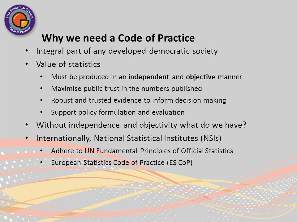 Why we need a Code of Practice Integral part of any developed democratic society Value of statistics Must be produced in an independent and objective manner Maximise public trust in the numbers published Robust and trusted evidence to inform decision making Support policy formulation and evaluation Without independence and objectivity what do we have.