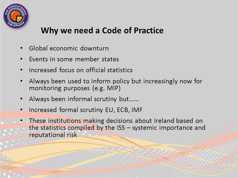Why we need a Code of Practice Global economic downturn Events in some member states Increased focus on official statistics Always been used to inform policy but increasingly now for monitoring purposes (e.g.