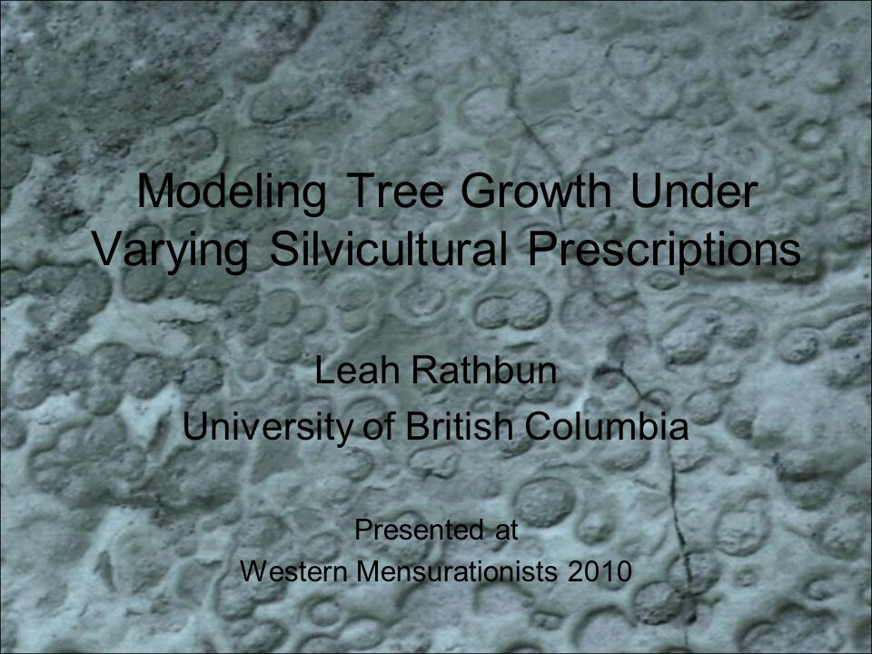 Modeling Tree Growth Under Varying Silvicultural Prescriptions Leah Rathbun University of British Columbia Presented at Western Mensurationists 2010