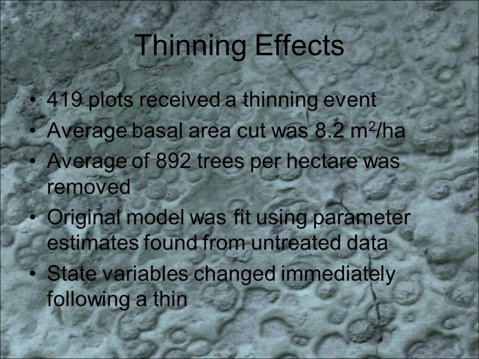 Thinning Effects 419 plots received a thinning event Average basal area cut was 8.2 m 2 /ha Average of 892 trees per hectare was removed Original model was fit using parameter estimates found from untreated data State variables changed immediately following a thin