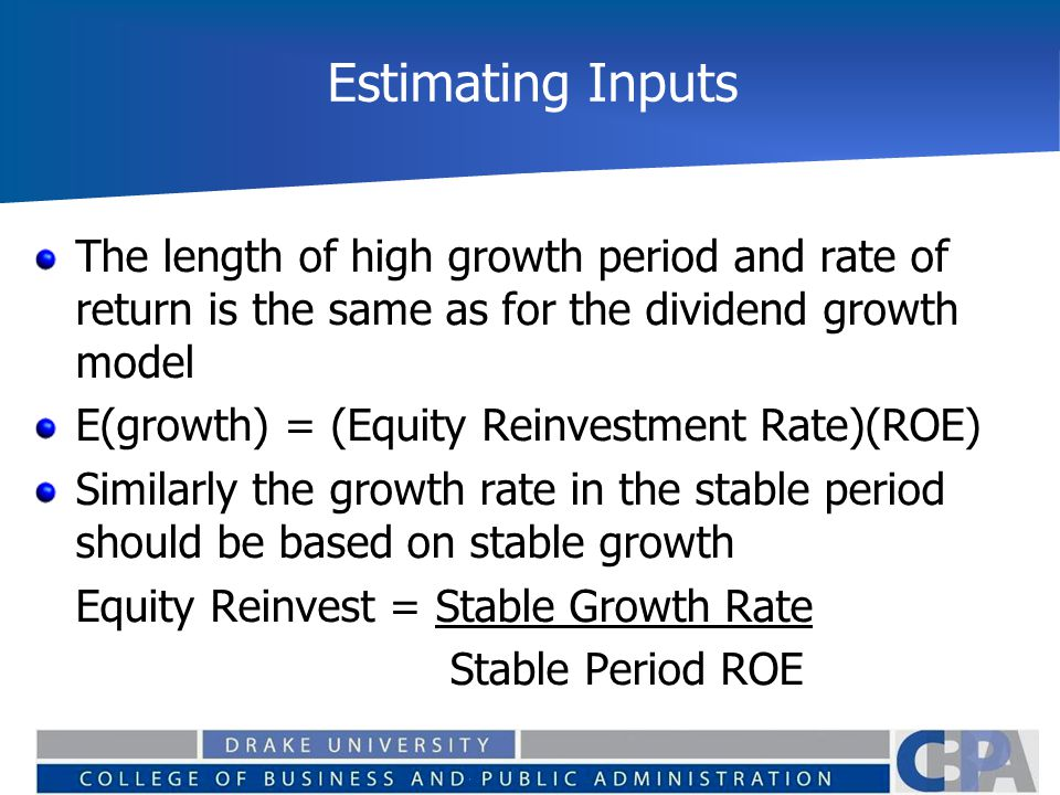 Estimating Inputs The length of high growth period and rate of return is the same as for the dividend growth model E(growth) = (Equity Reinvestment Rate)(ROE) Similarly the growth rate in the stable period should be based on stable growth Equity Reinvest = Stable Growth Rate Stable Period ROE