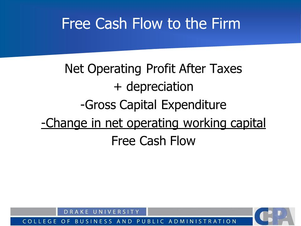 Free Cash Flow to the Firm Net Operating Profit After Taxes + depreciation -Gross Capital Expenditure -Change in net operating working capital Free Cash Flow