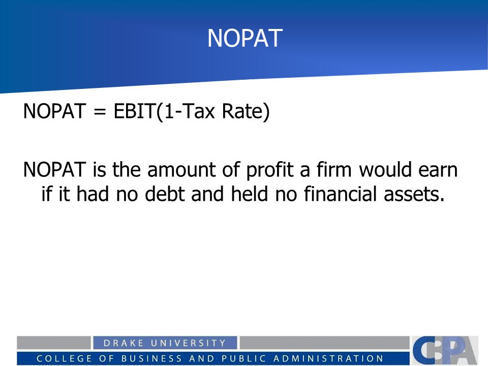 NOPAT NOPAT = EBIT(1-Tax Rate) NOPAT is the amount of profit a firm would earn if it had no debt and held no financial assets.