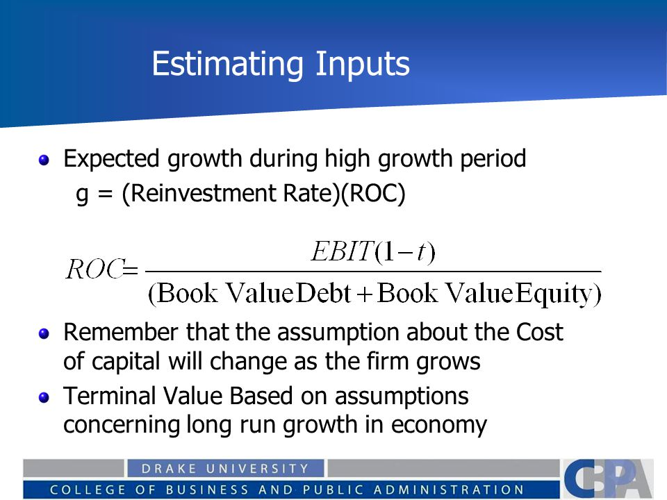 Estimating Inputs Expected growth during high growth period g = (Reinvestment Rate)(ROC) Remember that the assumption about the Cost of capital will change as the firm grows Terminal Value Based on assumptions concerning long run growth in economy