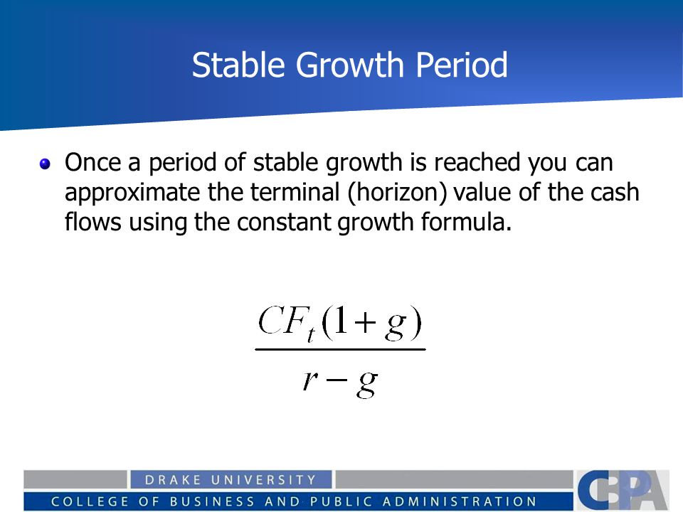 Stable Growth Period Once a period of stable growth is reached you can approximate the terminal (horizon) value of the cash flows using the constant growth formula.