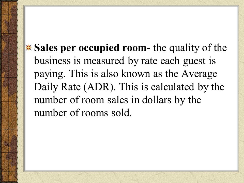 Sales per occupied room- the quality of the business is measured by rate each guest is paying.