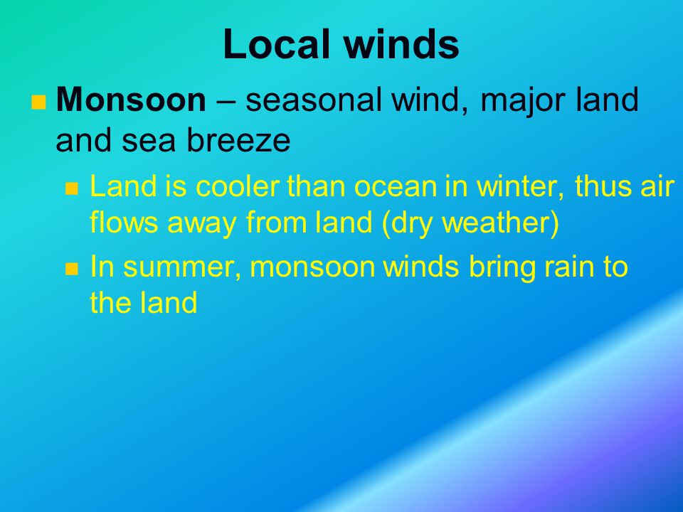 Local winds Monsoon – seasonal wind, major land and sea breeze Land is cooler than ocean in winter, thus air flows away from land (dry weather) In summer, monsoon winds bring rain to the land