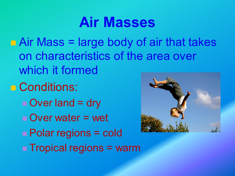 Air Masses Air Mass = large body of air that takes on characteristics of the area over which it formed Conditions: Over land = dry Over water = wet Polar regions = cold Tropical regions = warm