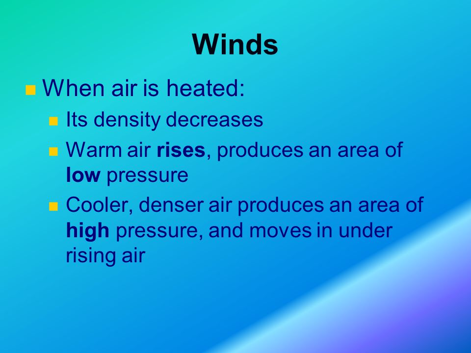 Winds When air is heated: Its density decreases Warm air rises, produces an area of low pressure Cooler, denser air produces an area of high pressure, and moves in under rising air