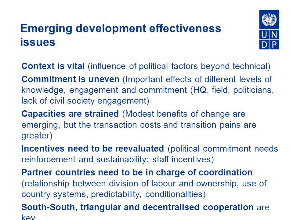Emerging development effectiveness issues Context is vital (influence of political factors beyond technical) Commitment is uneven (Important effects of different levels of knowledge, engagement and commitment (HQ, field, politicians, lack of civil society engagement) Capacities are strained (Modest benefits of change are emerging, but the transaction costs and transition pains are greater) Incentives need to be reevaluated (political commitment needs reinforcement and sustainability; staff incentives) Partner countries need to be in charge of coordination (relationship between division of labour and ownership, use of country systems, predictability, conditionalities) South-South, triangular and decentralised cooperation are key.