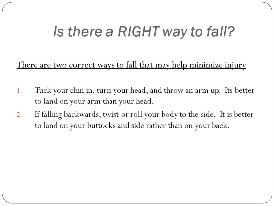 Is there a RIGHT way to fall. There are two correct ways to fall that may help minimize injury 1.