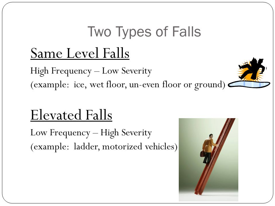 Two Types of Falls Same Level Falls High Frequency – Low Severity (example: ice, wet floor, un-even floor or ground) Elevated Falls Low Frequency – High Severity (example: ladder, motorized vehicles)