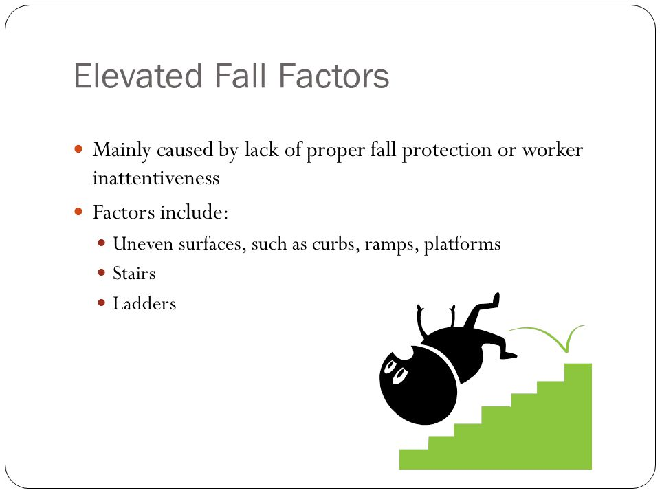 Elevated Fall Factors Mainly caused by lack of proper fall protection or worker inattentiveness Factors include: Uneven surfaces, such as curbs, ramps, platforms Stairs Ladders