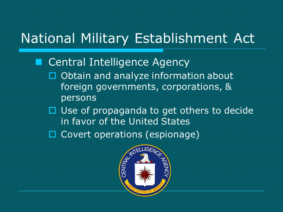 National Military Establishment Act Central Intelligence Agency  Obtain and analyze information about foreign governments, corporations, & persons  Use of propaganda to get others to decide in favor of the United States  Covert operations (espionage)