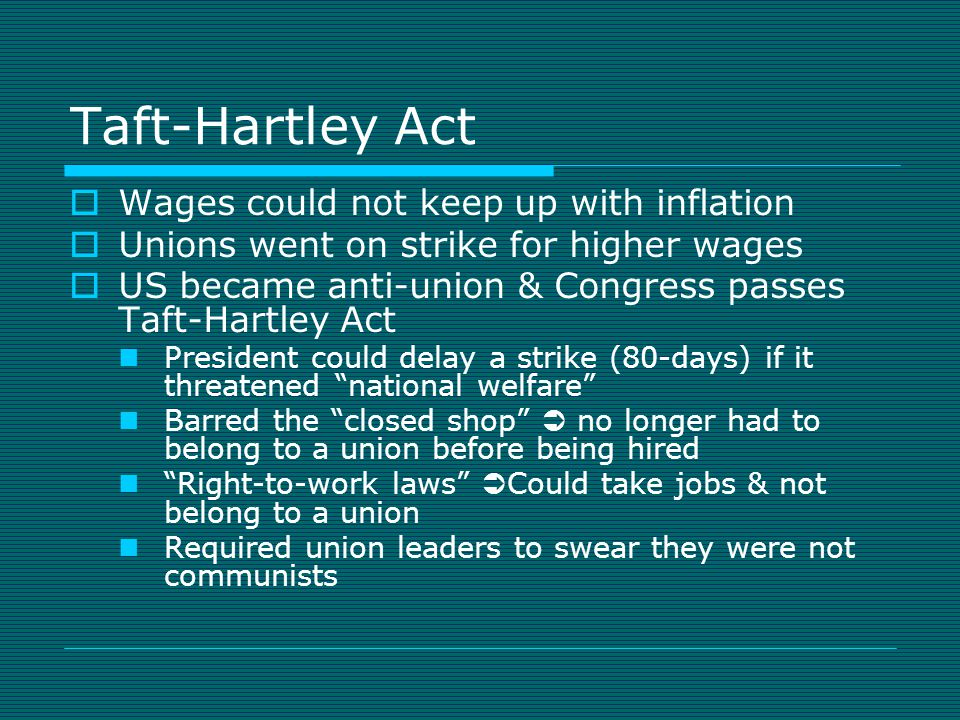 Taft-Hartley Act  Wages could not keep up with inflation  Unions went on strike for higher wages  US became anti-union & Congress passes Taft-Hartley Act President could delay a strike (80-days) if it threatened national welfare Barred the closed shop  no longer had to belong to a union before being hired Right-to-work laws  Could take jobs & not belong to a union Required union leaders to swear they were not communists