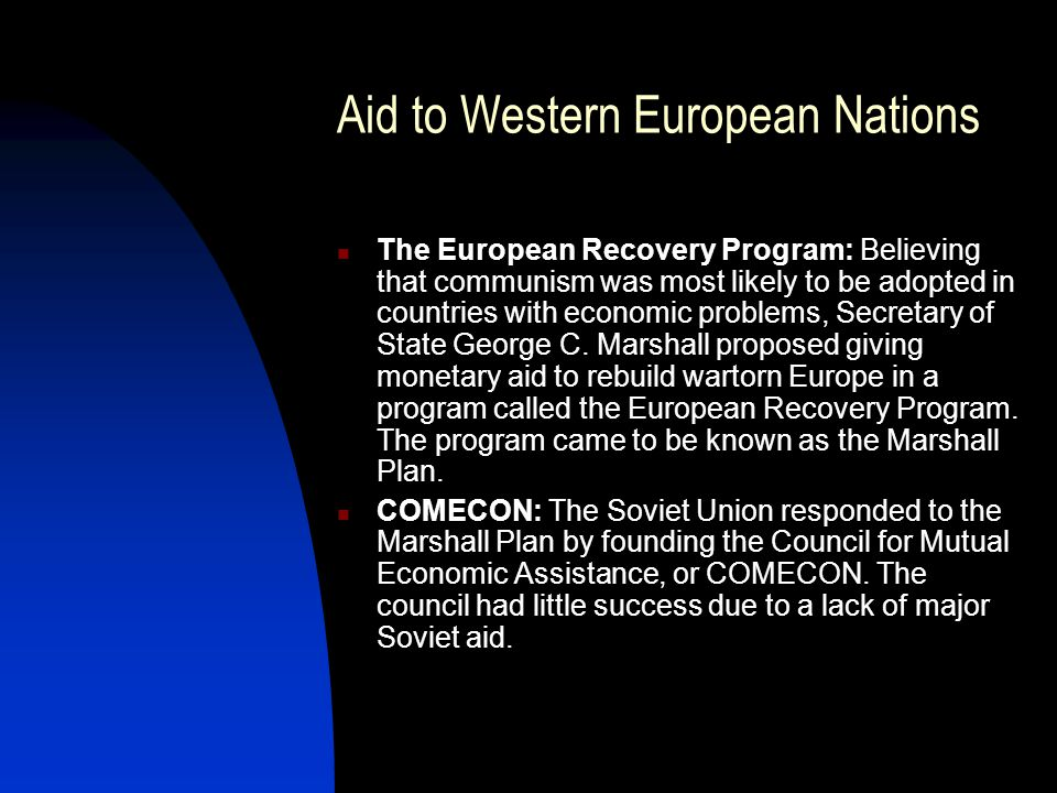 Aid to Western European Nations The European Recovery Program: Believing that communism was most likely to be adopted in countries with economic problems, Secretary of State George C.