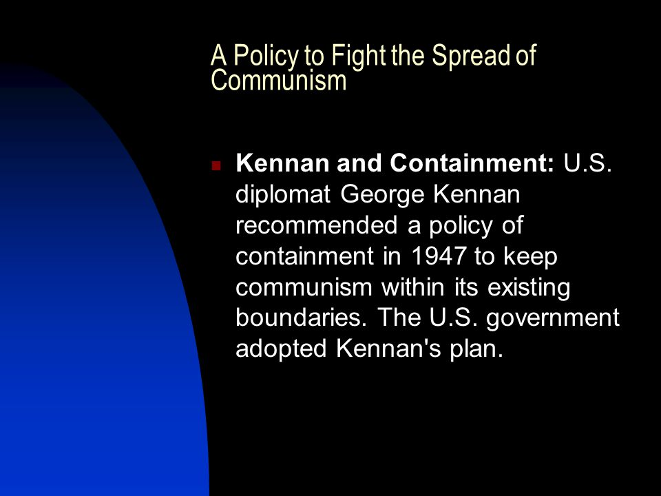 A Policy to Fight the Spread of Communism Kennan and Containment: U.S.